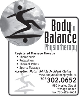 Body 'n Balance Physiotherapy (705-429-9619) - Display Ad - Registered Massage Therapy Therapeutic Relaxation Thermal Palms Sports Massage Accepting Motor Vehicle Accident Claims www.bodynbalancephysio.ca 705 302.0652 950 Mosley Street Wasaga Beach Fax 705-429-9601 Registered Massage Therapy Therapeutic Relaxation Thermal Palms Sports Massage Accepting Motor Vehicle Accident Claims www.bodynbalancephysio.ca 705 302.0652 950 Mosley Street Wasaga Beach Fax 705-429-9601