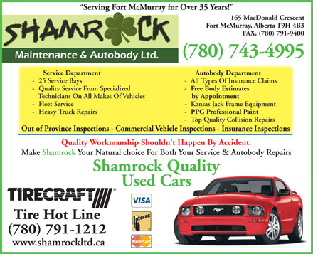 Shamrock Maintenance & Autobody Ltd (780-743-4995) - Display Ad - Serving Fort McMurray for Over 35 Years! 165 MacDonald Crescent Fort McMurray, Alberta T9H 4B3 FAX: (780) 791-9400 (780) 743-4995 Service Department Autobody Department - 25 Service Bays - All Types Of Insurance Claims - Quality Service From Specialized - Free Body Estimates Technicians On All Makes Of Vehicles by Appointment - Fleet Service - Kansas Jack Frame Equipment - Heavy Truck Repairs - PPG Professional Paint - Top Quality Collision Repairs Out of Province Inspections - Commercial Vehicle Inspections - Insurance Inspections Quality Workmanship Shouldn't Happen By Accident. Make Shamrock Your Natural choice For Both Your Service & Autobody Repairs Shamrock Quality Used Cars Tire Hot Line (780) 791-1212 www.shamrockltd.ca Serving Fort McMurray for Over 35 Years! 165 MacDonald Crescent Fort McMurray, Alberta T9H 4B3 FAX: (780) 791-9400 (780) 743-4995 Service Department Autobody Department - 25 Service Bays - All Types Of Insurance Claims - Quality Service From Specialized - Free Body Estimates Technicians On All Makes Of Vehicles by Appointment - Fleet Service - Kansas Jack Frame Equipment - Heavy Truck Repairs - PPG Professional Paint - Top Quality Collision Repairs Out of Province Inspections - Commercial Vehicle Inspections - Insurance Inspections Quality Workmanship Shouldn't Happen By Accident. Make Shamrock Your Natural choice For Both Your Service & Autobody Repairs Shamrock Quality Used Cars Tire Hot Line (780) 791-1212 www.shamrockltd.ca  Serving Fort McMurray for Over 35 Years! 165 MacDonald Crescent Fort McMurray, Alberta T9H 4B3 FAX: (780) 791-9400 (780) 743-4995 Service Department Autobody Department - 25 Service Bays - All Types Of Insurance Claims - Quality Service From Specialized - Free Body Estimates Technicians On All Makes Of Vehicles by Appointment - Fleet Service - Kansas Jack Frame Equipment - Heavy Truck Repairs - PPG Professional Paint - Top Quality Collision Repairs Out of Province Inspections - Commercial Vehicle Inspections - Insurance Inspections Quality Workmanship Shouldn't Happen By Accident. Make Shamrock Your Natural choice For Both Your Service & Autobody Repairs Shamrock Quality Used Cars Tire Hot Line (780) 791-1212 www.shamrockltd.ca Serving Fort McMurray for Over 35 Years! 165 MacDonald Crescent Fort McMurray, Alberta T9H 4B3 FAX: (780) 791-9400 (780) 743-4995 Service Department Autobody Department - 25 Service Bays - All Types Of Insurance Claims - Quality Service From Specialized - Free Body Estimates Technicians On All Makes Of Vehicles by Appointment - Fleet Service - Kansas Jack Frame Equipment - Heavy Truck Repairs - PPG Professional Paint - Top Quality Collision Repairs Out of Province Inspections - Commercial Vehicle Inspections - Insurance Inspections Quality Workmanship Shouldn't Happen By Accident. Make Shamrock Your Natural choice For Both Your Service & Autobody Repairs Shamrock Quality Used Cars Tire Hot Line (780) 791-1212 www.shamrockltd.ca