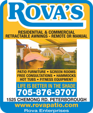 Rova Enterprises (705-876-9707) - Annonce illustrée - RETRACTABLE AWNINGS - REMOTE OR MANUAL PATIO FURNITURE   SCREEN ROOMS FREE CONSULTATIONS   HAMMOCKS HOT TUBS   FITNESS EQUIPMENT LIFE IS BETTER IN THE SHADE 705-876-9707 1525 CHEMONG RD. PETERBOROUGH www.rovapatio.com Rova Enterprises RESIDENTIAL & COMMERCIAL RESIDENTIAL & COMMERCIAL RETRACTABLE AWNINGS - REMOTE OR MANUAL PATIO FURNITURE   SCREEN ROOMS FREE CONSULTATIONS   HAMMOCKS HOT TUBS   FITNESS EQUIPMENT LIFE IS BETTER IN THE SHADE 705-876-9707 1525 CHEMONG RD. PETERBOROUGH www.rovapatio.com Rova Enterprises
