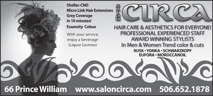 Salon Circa (506-652-1878) - Display Ad - Shellac-CND Micro Link Hair Extensions Grey Coverage in 10 minutes! Essensity  Colour HAIR CARE & AESTHETICS FOR EVERYONE! PROFESSIONAL EXPERIENCED STAFF With your service, AWARD WINNING STYLISTS enjoy a beverage (Liquor License) In Men & Women Trend color & cuts RUSK   YONKA   SCHWARZKOPF EUFORA   MOROCCANOIL www.saloncirca.com 506.652.187866 Prince William  Shellac-CND Micro Link Hair Extensions Grey Coverage in 10 minutes! Essensity  Colour HAIR CARE & AESTHETICS FOR EVERYONE! PROFESSIONAL EXPERIENCED STAFF With your service, AWARD WINNING STYLISTS enjoy a beverage (Liquor License) In Men & Women Trend color & cuts RUSK   YONKA   SCHWARZKOPF EUFORA   MOROCCANOIL www.saloncirca.com 506.652.187866 Prince William