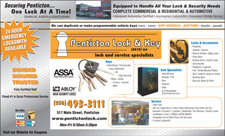 Penticton Lock & Key (2010) Ltd (250-493-3111) - Display Ad - Equipped to Handle All Your Lock & Security Needs Securing Penticton... COMPLETE COMMERCIAL & RESIDENTIAL & AUTOMOTIVE One Lock At A Time! Advanced Automotive Certified   Journeyman Locksmiths   Convenient Mobile Service SERVING BC, ALBERTA & SASKATCHEWAN We can duplicate or make programmable vehicle keys cars - vans - ANY VEHICLE - ANYTIME - boats - quads 24 HOUR24 HOUR EMERGENCYEMERGENCY Locks & Accessories LOCKSMITHLOCKSMITH Penticton Lock & Key - Padlocks (2010) Ltd - Cabinet / Drawer AVAILABLEAVAILABLE - Electric Strikes / Mag Locks lock and service specialists - Panic Bars - Keyless Entry / Audit Locks Keys - Card Access - Sidemilling / Transponder - Deadbolt / Locksets - Keys Restricted Safe Specialists - Full / Partial Blocker Plates BONDED - ZA - Safe Moving - Door Viewers (large or small) - High Security INSURED - Burglar / Fire - Window Bars INSURED - Miwa - ASSA - Gun - Security Gates & Grills - Primus - Everest TRUSTED - Deposit - MX3 - Data Fully Certified Staff - Full Residential & Commercial Line Rated #1 in Quick Professional Service Service (250) - Open Ups 493-3111 - We can make keys or rekey locks where keys have been lost for On-Site Cabinets / Drawers / Locksets / Deadbolts / All Vehicles / Switch Locks 517 Main Street, Penticton - Installation of ALL LOCKS LISTED ABOVE - Complete Line of Bank Parts and Services www.pentictonlock.com - In-shop Locksmith Mon-Fri 8:30am-5:30pm Visit our Website for Coupons