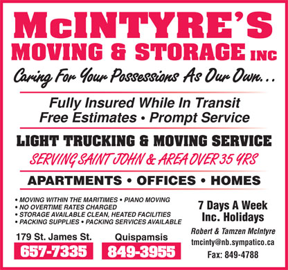 McIntyre's Moving & Storage (506-657-7335) - Annonce illustrée - Fully Insured While In Transit Free Estimates   Prompt Service LIGHT TRUCKING & MOVING SERVICE SERVING SAINT JOHN & AREA OVER 35 YRS APARTMENTS   OFFICES   HOMES MOVING WITHIN THE MARITIMES  PIANO MOVING 7 Days A Week NO OVERTIME RATES CHARGED STORAGE AVAILABLE CLEAN, HEATED FACILITIES Inc. Holidays PACKING SUPPLIES  PACKING SERVICES AVAILABLE Robert & Tamzen McIntyre 179 St. James St. Quispamsis tmcinty@nb.sympatico.ca Fax: 849-4788