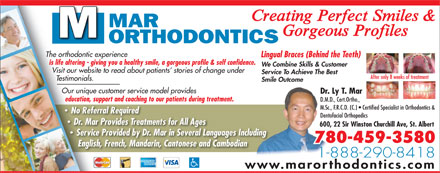 Mar Orthodontics (1-888-222-0954) - Annonce illustrée - Creating Perfect Smiles & MAR Gorgeous Profiles ORTHODONTICS The orthodontic experience Lingual Braces (Behind the Teeth) is life altering - giving you a healthy smile, a gorgeous profile & self confidence. We Combine Skills & Customer Visit our website to read about patients  stories of change under Service To Achieve The Best After only 8 weeks of treatment Testimonials. Smile Outcome Our unique customer service model provides Dr. Ly T. Mar education, support and coaching to our patients during treatment. D.M.D., Cert.Ortho., M.Sc., F.R.C.D. (C.)   Certified Specialist in Orthodontics & No Referral Required Dentofacial Orthopedics Dr. Mar Provides Treatments for All Ages 600, 22 Sir Winston Churchill Ave, St. Albert Service Provided by Dr. Mar in Several Languages Including 780-459-3580 English, French, Mandarin, Cantonese and Cambodian 1-888-290-8418 www.marorthodontics.com