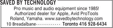 Saved By Technology (416-928-6434) - Annonce illustrée - Pro music and audio equipment since 1985! Authorized dealer for Apple, Avid ProTools Roland, Yamaha. www.savedbytechnology.com  Pro music and audio equipment since 1985! Authorized dealer for Apple, Avid ProTools Roland, Yamaha. www.savedbytechnology.com  Pro music and audio equipment since 1985! Authorized dealer for Apple, Avid ProTools Roland, Yamaha. www.savedbytechnology.com