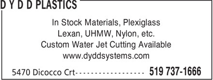 D Y D D PLASTICS (519-737-1666) - Display Ad - In Stock Materials, Plexiglass Lexan, UHMW, Nylon, etc. Custom Water Jet Cutting Available www.dyddsystems.com