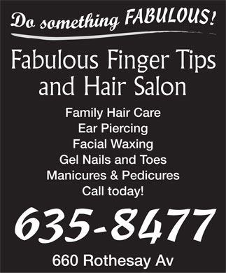 Fabulous Finger Tips and Hair Salon (506-635-8477) - Annonce illustrée - Fabulous Finger Tips and Hair Salon Family Hair Care Ear Piercing Facial Waxing Gel Nails and Toes Manicures & Pedicures Call today! 635-8477 660 Rothesay Av