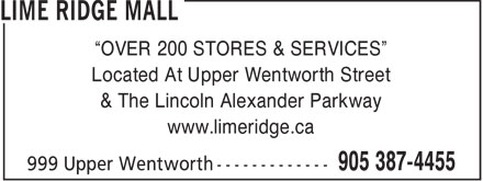 "Lime Ridge Mall (905-387-4455) - Display Ad - Located At Upper Wentworth Street & The Lincoln Alexander Parkway www.limeridge.ca ""OVER 200 STORES & SERVICES"" Located At Upper Wentworth Street & The Lincoln Alexander Parkway www.limeridge.ca ""OVER 200 STORES & SERVICES"""