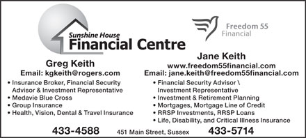 Sunshine House Financial Centre (506-433-4588) - Display Ad - Jane Keith Greg Keith www.freedom55financial.com Insurance Broker, Financial Security Financial Security Advisor \\ Advisor & Investment Representative Investment Representative Medavie Blue Cross Investment & Retirement Planning Group Insurance Mortgages, Mortgage Line of Credit Health, Vision, Dental & Travel Insurance RRSP Investments, RRSP Loans Life, Disability, and Critical Illness Insurance 451 Main Street, Sussex 433-4588 433-5714 Jane Keith Greg Keith www.freedom55financial.com Insurance Broker, Financial Security Financial Security Advisor \\ Advisor & Investment Representative Investment Representative Medavie Blue Cross Investment & Retirement Planning Group Insurance Mortgages, Mortgage Line of Credit Health, Vision, Dental & Travel Insurance RRSP Investments, RRSP Loans Life, Disability, and Critical Illness Insurance 451 Main Street, Sussex 433-4588 433-5714