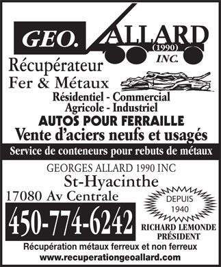 Allard Georges 1990 Inc (450-774-6242) - Annonce illustr&eacute;e - R&eacute;cup&eacute;rateur Fer &amp; M&eacute;taux R&eacute;sidentiel - Commercial Agricole - Industriel AUTOS POUR FERRAILLE Vente d aciers neufs et usag&eacute;s Service de conteneurs pour rebuts de m&eacute;taux GEORGES ALLARD 1990 INC St-Hyacinthe 17080 Av Centrale DEPUIS 1940 RICHARD LEMONDE 450-774-6242 PR&Eacute;SIDENT R&eacute;cup&eacute;ration m&eacute;taux ferreux et non ferreux www.recuperationgeoallard.com R&eacute;cup&eacute;rateur Fer &amp; M&eacute;taux R&eacute;sidentiel - Commercial Agricole - Industriel AUTOS POUR FERRAILLE Vente d aciers neufs et usag&eacute;s Service de conteneurs pour rebuts de m&eacute;taux GEORGES ALLARD 1990 INC St-Hyacinthe 17080 Av Centrale DEPUIS 1940 RICHARD LEMONDE 450-774-6242 PR&Eacute;SIDENT R&eacute;cup&eacute;ration m&eacute;taux ferreux et non ferreux www.recuperationgeoallard.com  R&eacute;cup&eacute;rateur Fer &amp; M&eacute;taux R&eacute;sidentiel - Commercial Agricole - Industriel AUTOS POUR FERRAILLE Vente d aciers neufs et usag&eacute;s Service de conteneurs pour rebuts de m&eacute;taux GEORGES ALLARD 1990 INC St-Hyacinthe 17080 Av Centrale DEPUIS 1940 RICHARD LEMONDE 450-774-6242 PR&Eacute;SIDENT R&eacute;cup&eacute;ration m&eacute;taux ferreux et non ferreux www.recuperationgeoallard.com R&eacute;cup&eacute;rateur Fer &amp; M&eacute;taux R&eacute;sidentiel - Commercial Agricole - Industriel AUTOS POUR FERRAILLE Vente d aciers neufs et usag&eacute;s Service de conteneurs pour rebuts de m&eacute;taux GEORGES ALLARD 1990 INC St-Hyacinthe 17080 Av Centrale DEPUIS 1940 RICHARD LEMONDE 450-774-6242 PR&Eacute;SIDENT R&eacute;cup&eacute;ration m&eacute;taux ferreux et non ferreux www.recuperationgeoallard.com