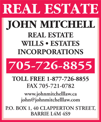 Mitchell John R (705-726-8855) - Display Ad - REAL ESTATE WILLS   ESTATES INCORPORATIONS 705-726-8855 TOLL FREE 1-877-726-8855 FAX 705-721-0782 www.johnmitchelllaw.ca john@johnmitchelllaw.com P.O. BOX 1, 40 CLAPPERTON STREET, BARRIE L4M 4S9  REAL ESTATE WILLS   ESTATES INCORPORATIONS 705-726-8855 TOLL FREE 1-877-726-8855 FAX 705-721-0782 www.johnmitchelllaw.ca john@johnmitchelllaw.com P.O. BOX 1, 40 CLAPPERTON STREET, BARRIE L4M 4S9