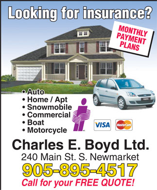 Boyd Charles E Ltd (905-895-4517) - Annonce illustrée - Looking for insurance? MONTHLYPAYMENTPLANS Auto Home / Apt Snowmobile Commercial Boat Motorcycle Charles E. Boyd Ltd. 240 Main St. S. Newmarket 905-895-4517 Call for your FREE QUOTE! Looking for insurance? MONTHLYPAYMENTPLANS Auto Home / Apt Snowmobile Commercial Boat Motorcycle Charles E. Boyd Ltd. 240 Main St. S. Newmarket 905-895-4517 Call for your FREE QUOTE!