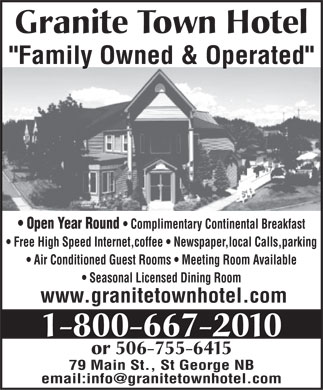 Granite Town Hotel (1-800-667-2010) - Annonce illustr&eacute;e - Granite Town Hotel &quot;Family Owned &amp; Operated&quot; Open Year Round   Complimentary Continental Breakfast Free High Speed Internet,coffee   Newspaper,local Calls,parking Air Conditioned Guest Rooms   Meeting Room Available Seasonal Licensed Dining Room www.granitetownhotel.com 1-800-667-2010 or 506-755-6415 79 Main St., St George NB email:info@granitetownhotel.com Granite Town Hotel &quot;Family Owned &amp; Operated&quot; Open Year Round   Complimentary Continental Breakfast Free High Speed Internet,coffee   Newspaper,local Calls,parking Air Conditioned Guest Rooms   Meeting Room Available Seasonal Licensed Dining Room www.granitetownhotel.com 1-800-667-2010 or 506-755-6415 79 Main St., St George NB email:info@granitetownhotel.com