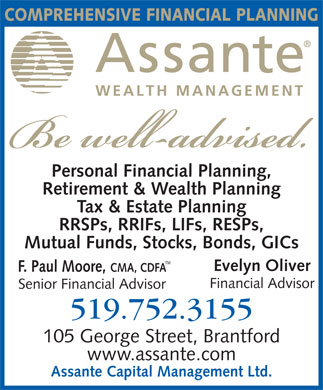 Assante Capital Management Ltd (519-752-3155) - Display Ad - COMPREHENSIVE FINANCIAL PLANNING Personal Financial Planning, Retirement & Wealth Planning Tax & Estate Planning RRSPs, RRIFs, LIFs, RESPs, Mutual Funds, Stocks, Bonds, GICs TM Evelyn Oliver F. Paul Moore, CMA, CDFA Financial Advisor Senior Financial Advisor 519.752.3155 105 George Street, Brantford www.assante.com Assante Capital Management Ltd.  COMPREHENSIVE FINANCIAL PLANNING Personal Financial Planning, Retirement & Wealth Planning Tax & Estate Planning RRSPs, RRIFs, LIFs, RESPs, Mutual Funds, Stocks, Bonds, GICs TM Evelyn Oliver F. Paul Moore, CMA, CDFA Financial Advisor Senior Financial Advisor 519.752.3155 105 George Street, Brantford www.assante.com Assante Capital Management Ltd.