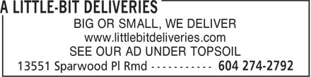 A Little-Bit Deliveries (604-274-2792) - Annonce illustrée - BIG OR SMALL, WE DELIVER www.littlebitdeliveries.com SEE OUR AD UNDER TOPSOIL BIG OR SMALL, WE DELIVER www.littlebitdeliveries.com SEE OUR AD UNDER TOPSOIL