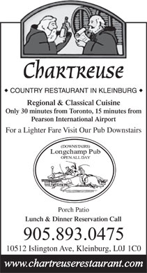 Chartreuse Restaurant (905-893-0475) - Display Ad - Chartreuse Regional & Classical Cuisine Only 30 minutes from Toronto, 15 minutes from Pearson International Airport For a Lighter Fare Visit Our Pub Downstairs Porch Patio Lunch & Dinner Reservation Call 10512 Islington Ave, Kleinburg, L0J 1C0  Chartreuse Regional & Classical Cuisine Only 30 minutes from Toronto, 15 minutes from Pearson International Airport For a Lighter Fare Visit Our Pub Downstairs Porch Patio Lunch & Dinner Reservation Call 10512 Islington Ave, Kleinburg, L0J 1C0