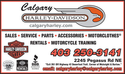 Harley Davidson of Calgary (403-250-3141) - Display Ad - SALES   SERVICE   PARTS   ACCESSORIES   MOTORCLOTHES RENTALS   MOTORCYCLE TRAINING 403 250-3141 2245 Pegasus Rd NE Exit 261 Off Highway #2 Deeerfoot Trail. Corner of Mcknight & Barlow. email: calgaryharley@calgaryharley.comemail: calgaryharley@calgaryharley.com