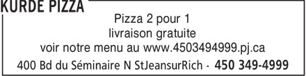 Kurde Pizza (450-349-4999) - Annonce illustr&eacute;e - Pizza 2 pour 1 livraison gratuite voir notre menu au www.4503494999.pj.ca  Pizza 2 pour 1 livraison gratuite voir notre menu au www.4503494999.pj.ca  Pizza 2 pour 1 livraison gratuite voir notre menu au www.4503494999.pj.ca  Pizza 2 pour 1 livraison gratuite voir notre menu au www.4503494999.pj.ca