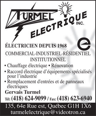 Turmel Electrique Inc (418-624-9099) - Annonce illustr&eacute;e - &Eacute;LECTRICIEN DEPUIS 1968 COMMERCIAL-INDUSTRIEL-R&Eacute;SIDENTIEL INSTITUTIONNEL Chauffage &eacute;lectrique   R&eacute;novation Raccord &eacute;lectrique d &eacute;quipements sp&eacute;cialis&eacute;s pour l industrie Remplacement d'entr&eacute;es et de panneaux &eacute;lectriques Gervais Turmel T&eacute;l: (418) 624-9099 / Fax: (418) 623-6940 135, 64e Rue est, Qu&eacute;bec G1H 1X6 turmelelectrique@videotron.ca