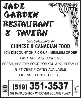Jade Garden Restaurant &amp; Tavern (519-351-3537) - Display Ad - SPECIALIZING IN CHINESE &amp; CANADIAN FOOD 10% DISCOUNT ON PICK-UP - MINIMUM ORDER FAST TAKE-OUT ORDERS FRESH, HEALTHY FOOD FOR YOU &amp; YOUR FAMILY GIFT CERTIFICATES AVAILABLE LICENSED UNDER L.L.B.O. () 519 351-3537 409 McNAUGHTON W (DOVER SQUARE PLAZA)