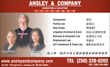 Ansley & Company Barristers and Solicitors (250-331-5001) - Annonce illustrée - ANSLEY  &  COMPANY BARRISTERS & SOLICITORS Immigration Family Law Real Estate Litigation (Criminal & Civil) Clive Ansley Business & Corporate Law Employment Law Int l Investment & Trade Law Shannon Walters Maggie Ma Regulated Canadian Immigration Consultant www.ansleyandcompany.com TEL  (250) 338-0202 FAX  (250) 338-0902 Unit 306 - 576 England Ave., Courtenay, BC  V9N 2N3 CANADA ANSLEY  &  COMPANY BARRISTERS & SOLICITORS Immigration Family Law Real Estate Litigation (Criminal & Civil) Clive Ansley Business & Corporate Law Employment Law Int l Investment & Trade Law Shannon Walters Maggie Ma Regulated Canadian Immigration Consultant www.ansleyandcompany.com TEL  (250) 338-0202 FAX  (250) 338-0902 Unit 306 - 576 England Ave., Courtenay, BC  V9N 2N3 CANADA