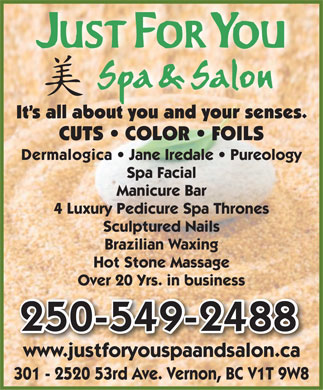 Just For You Spa & Salon (250-549-2488) - Annonce illustrée - It s all about you and your senses. CUTS   COLOR   FOILS Dermalogica   Jane Iredale   Pureology Spa Facial Manicure Bar 4 Luxury Pedicure Spa Thrones Sculptured Nails Brazilian Waxing Hot Stone Massage Over 20 Yrs. in business 250-549-2488250-549-2488 www.justforyouspaandsalon.ca 301 - 2520 53rd Ave. Vernon, BC V1T 9W8 It s all about you and your senses. CUTS   COLOR   FOILS Dermalogica   Jane Iredale   Pureology Spa Facial Manicure Bar 4 Luxury Pedicure Spa Thrones Sculptured Nails Brazilian Waxing Hot Stone Massage Over 20 Yrs. in business 250-549-2488250-549-2488 www.justforyouspaandsalon.ca 301 - 2520 53rd Ave. Vernon, BC V1T 9W8  It s all about you and your senses. CUTS   COLOR   FOILS Dermalogica   Jane Iredale   Pureology Spa Facial Manicure Bar 4 Luxury Pedicure Spa Thrones Sculptured Nails Brazilian Waxing Hot Stone Massage Over 20 Yrs. in business 250-549-2488250-549-2488 www.justforyouspaandsalon.ca 301 - 2520 53rd Ave. Vernon, BC V1T 9W8