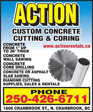 Action Rentals (250-426-6711) - Display Ad - CUSTOM CONCRETE CUTTING & CORING www.actionrentals.ca CONCRETE OR ASPHALT SLAB SAWING DIAMOND CUTTING SUPPLIES, SALES & RENTALS PHONE 250-426-6711 1606 CRANBROOK ST., N. CRANBROOK, BC  CUSTOM CONCRETE CUTTING & CORING www.actionrentals.ca CONCRETE OR ASPHALT SLAB SAWING DIAMOND CUTTING SUPPLIES, SALES & RENTALS PHONE 250-426-6711 1606 CRANBROOK ST., N. CRANBROOK, BC