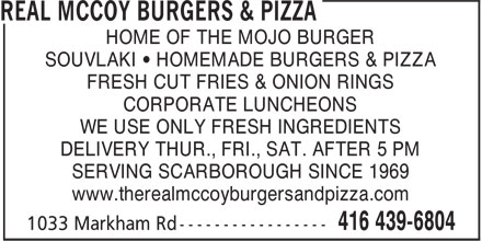 Real McCoy Burgers & Pizza (416-439-6804) - Display Ad - HOME OF THE MOJO BURGER SOUVLAKI • HOMEMADE BURGERS & PIZZA FRESH CUT FRIES & ONION RINGS CORPORATE LUNCHEONS WE USE ONLY FRESH INGREDIENTS DELIVERY THUR., FRI., SAT. AFTER 5 PM SERVING SCARBOROUGH SINCE 1969 www.therealmccoyburgersandpizza.com