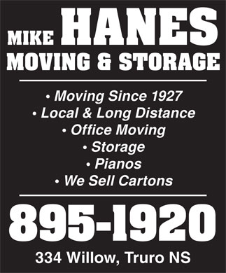 Hanes Mike Moving &amp; Storage (902-895-1920) - Annonce illustr&eacute;e - MIKE HANES MOVING &amp; STORAGE Moving Since 1927 Local &amp; Long Distance Office Moving Storage Pianos We Sell Cartons 895-1920 334 Willow, Truro NS MIKE HANES MOVING &amp; STORAGE Moving Since 1927 Local &amp; Long Distance Office Moving Storage Pianos We Sell Cartons 895-1920 334 Willow, Truro NS  MIKE HANES MOVING &amp; STORAGE Moving Since 1927 Local &amp; Long Distance Office Moving Storage Pianos We Sell Cartons 895-1920 334 Willow, Truro NS  MIKE HANES MOVING &amp; STORAGE Moving Since 1927 Local &amp; Long Distance Office Moving Storage Pianos We Sell Cartons 895-1920 334 Willow, Truro NS  MIKE HANES MOVING &amp; STORAGE Moving Since 1927 Local &amp; Long Distance Office Moving Storage Pianos We Sell Cartons 895-1920 334 Willow, Truro NS