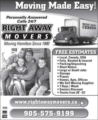 Right Away Movers (905-575-9199) - Display Ad - Moving Made Easy! Personally Answered Calls 24/7 Moving Hamilton Since 1990 FREE ESTIMATES Local, Canada, USA Fully  Bonded & Insured Packing/Unpacking Short Notice Large or Small Jobs Storage Pianos Homes, Apts, Offices We Sell Moving Supplies 7 Days / Week Seniors Discount Trucks from 28  -53 www.rightawaymovers.ca 905-575-9199  Moving Made Easy! Personally Answered Calls 24/7 Moving Hamilton Since 1990 FREE ESTIMATES Local, Canada, USA Fully  Bonded & Insured Packing/Unpacking Short Notice Large or Small Jobs Storage Pianos Homes, Apts, Offices We Sell Moving Supplies 7 Days / Week Seniors Discount Trucks from 28  -53 www.rightawaymovers.ca 905-575-9199