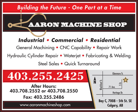 Aaron Machine Shop Ltd (403-767-0974) - Annonce illustr&eacute;e - Building the Future - One Part at a Time AARON MACHINE SHOP Industrial   Commercial   Residential General Machining   CNC Capability   Repair Work Hydraulic Cylinder Repair   Waterjet   Fabricating &amp; Welding Steel Sales   Quick Turnaround Glenmore Tr. 403.255.2425 N 5 St. After Hours: 71 Ave. Blackfoot Tr. 403.708.2552 or 403.708.2550 Heritage Dr. Fax: 403.255.2486 Bay C, 7008 - 5th St. SE www.aaronmachineshop.com Calgary, AB  Building the Future - One Part at a Time AARON MACHINE SHOP Industrial   Commercial   Residential General Machining   CNC Capability   Repair Work Hydraulic Cylinder Repair   Waterjet   Fabricating &amp; Welding Steel Sales   Quick Turnaround Glenmore Tr. 403.255.2425 N 5 St. After Hours: 71 Ave. Blackfoot Tr. 403.708.2552 or 403.708.2550 Heritage Dr. Fax: 403.255.2486 Bay C, 7008 - 5th St. SE www.aaronmachineshop.com Calgary, AB