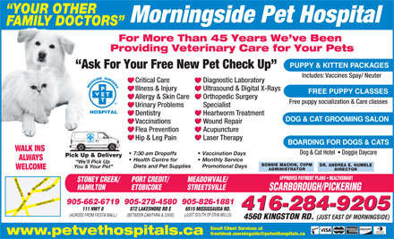 Morningside Pet Hospital (416-284-9205) - Display Ad - YOUR OTHER Morningside Pet Hospital FAMILY DOCTORS For More Than 45 Years We ve Been Providing Veterinary Care for Your Pets PUPPY & KITTEN PACKAGES Ask For Your Free New Pet Check Up Includes: Vaccines Spay/ Neuter Critical Care Diagnostic Laboratory Illness & Injury Ultrasound & Digital X-Rays FREE PUPPY CLASSES Allergy & Skin Care Orthopedic Surgery Free puppy socialization & Care classes Urinary Problems Specialist Dentistry Heartworm Treatment DOG & CAT GROOMING SALON Vaccinations Wound Repair Flea Prevention Acupuncture Hip & Leg Pain Laser Therapy BOARDING FOR DOGS & CATS WALK INS Dog & Cat Hotel    Doggie Daycare 7:30 am Dropoffs Vaccination Days Pick Up & Delivery ALWAYS Health Centre for Monthly Service We ll Pick Up BONNIE MACHIN, CVPM DR. ANDREA E. HUMBLE Diets and Pet Supplies Promotional Days You & Your Pet WELCOME ADMINISTRATOR DIRECTOR APPROVED PAYMENT PLANS   HEALTHSMART PORT CREDIT/STONEY CREEK/ MEADOWVALE/ ETOBICOKEHAMILTON STREETSVILLE SCARBOROUGH/PICKERING 905-278-4580905-826-1881905-662-6719 416-284-9205 872 LAKESHORE RD E 6515 MISSISSAUGA RD.111 HWY 8 Kingston Rd Old Kingston Rd Morningside Ave Lawrence Ave EKingston Rd (JUST SOUTH OF ERIN MILLS) (BETWEEN CAWTHRA & DIXIE)(ACROSS FROM FIESTA MALL) 4560 KINGSTON RD. (JUST EAST OF MORNINGSIDE) Email Client Services at www.petvethospitals.ca frontdesk.morningside@petvethospitals.ca