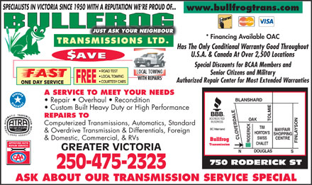 Bullfrog Transmissions Ltd (250-419-9701) - Annonce illustrée - SPECIALISTS IN VICTORIA SINCE 1950 WITH A REPUTATION WE RE PROUD OF... www.bullfrogtrans.com JUST ASK YOUR NEIGHBOUR * Financing Available OAC TRANSMISSIONS LNSMISSIONS L Has The Only Conditional Warranty Good Throughout U.S.A. & Canada At Over 2,500 Locations $AVE Special Discounts for BCAA Members and ROAD TEST LOCAL TOWING Senior Citizens and Military LOCAL TOWING WITH REPAIRS Authorized Repair Center for Most Extended Warranties FREE COURTESY CARS ONE DAY SERVICE A SERVICE TO MEET YOUR NEEDS BLANSHARD Repair   Overhaul   Recondition Custom Built Heavy Duty or High Performance REPAIRS TO OAK TOLMIECLOVERDALERODERICKTIM Computerized Transmissions, Automatics, Standard MAYFAIR & Overdrive Transmission & Differentials, Foreign HORTON'S SHOPPING SWISS CENTRE & Domestic, Commercial, & RVs Bullfrog FINLAYSONS CHALET Transmission GREATER VICTORIA DOUGLAS N 750 RODERICK ST 250-475-2323 ASK ABOUT OUR TRANSMISSION SERVICE SPECIAL