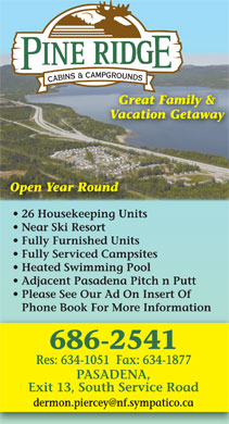 Pineridge Cabins & Campground (709-686-2541) - Display Ad - Great Family & Vacation Getaway Open Year Round 26 Housekeeping Units Near Ski Resort Fully Furnished Units Fully Serviced Campsites Heated Swimming Pool Adjacent Pasadena Pitch n Putt Please See Our Ad OnInsertOf Phone BookFor More Information 686-2541 Res: 634-1051  Fax: 634-1877 PASADENA, Exit 13, South Service Road dermon.piercey@nf.sympatico.ca Great Family & Vacation Getaway Open Year Round 26 Housekeeping Units Near Ski Resort Fully Furnished Units Fully Serviced Campsites Heated Swimming Pool Adjacent Pasadena Pitch n Putt Please See Our Ad OnInsertOf Phone BookFor More Information 686-2541 Res: 634-1051  Fax: 634-1877 PASADENA, Exit 13, South Service Road dermon.piercey@nf.sympatico.ca  Great Family & Vacation Getaway Open Year Round 26 Housekeeping Units Near Ski Resort Fully Furnished Units Fully Serviced Campsites Heated Swimming Pool Adjacent Pasadena Pitch n Putt Please See Our Ad OnInsertOf Phone BookFor More Information 686-2541 Res: 634-1051  Fax: 634-1877 PASADENA, Exit 13, South Service Road dermon.piercey@nf.sympatico.ca  Great Family & Vacation Getaway Open Year Round 26 Housekeeping Units Near Ski Resort Fully Furnished Units Fully Serviced Campsites Heated Swimming Pool Adjacent Pasadena Pitch n Putt Please See Our Ad OnInsertOf Phone BookFor More Information 686-2541 Res: 634-1051  Fax: 634-1877 PASADENA, Exit 13, South Service Road dermon.piercey@nf.sympatico.ca  Great Family & Vacation Getaway Open Year Round 26 Housekeeping Units Near Ski Resort Fully Furnished Units Fully Serviced Campsites Heated Swimming Pool Adjacent Pasadena Pitch n Putt Please See Our Ad OnInsertOf Phone BookFor More Information 686-2541 Res: 634-1051  Fax: 634-1877 PASADENA, Exit 13, South Service Road dermon.piercey@nf.sympatico.ca