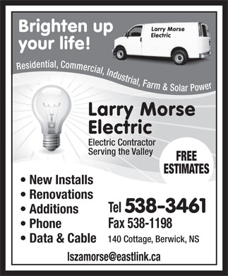 Morse Larry Electric (902-538-3461) - Annonce illustr&eacute;e - Larry Morse Brighten up Electric your life! a i t l , n C e o d m i s m e e R r c i a l , I n d u s t r i a l , F a r m r e &amp; w S o o P l a r Larry Morse Electric Electric Contractor Serving the Valley FREE ESTIMATES New Installs Renovations Tel 538-3461 Additions Phone Fax 538-1198 140 Cottage, Berwick, NS Data &amp; Cable lszamorse@eastlink.ca  Larry Morse Brighten up Electric your life! a i t l , n C e o d m i s m e e R r c i a l , I n d u s t r i a l , F a r m r e &amp; w S o o P l a r Larry Morse Electric Electric Contractor Serving the Valley FREE ESTIMATES New Installs Renovations Tel 538-3461 Additions Phone Fax 538-1198 140 Cottage, Berwick, NS Data &amp; Cable lszamorse@eastlink.ca  Larry Morse Brighten up Electric your life! a i t l , n C e o d m i s m e e R r c i a l , I n d u s t r i a l , F a r m r e &amp; w S o o P l a r Larry Morse Electric Electric Contractor Serving the Valley FREE ESTIMATES New Installs Renovations Tel 538-3461 Additions Phone Fax 538-1198 140 Cottage, Berwick, NS Data &amp; Cable lszamorse@eastlink.ca  Larry Morse Brighten up Electric your life! a i t l , n C e o d m i s m e e R r c i a l , I n d u s t r i a l , F a r m r e &amp; w S o o P l a r Larry Morse Electric Electric Contractor Serving the Valley FREE ESTIMATES New Installs Renovations Tel 538-3461 Additions Phone Fax 538-1198 140 Cottage, Berwick, NS Data &amp; Cable lszamorse@eastlink.ca  Larry Morse Brighten up Electric your life! a i t l , n C e o d m i s m e e R r c i a l , I n d u s t r i a l , F a r m r e &amp; w S o o P l a r Larry Morse Electric Electric Contractor Serving the Valley FREE ESTIMATES New Installs Renovations Tel 538-3461 Additions Phone Fax 538-1198 140 Cottage, Berwick, NS Data &amp; Cable lszamorse@eastlink.ca  Larry Morse Brighten up Electric your life! a i t l , n C e o d m i s m e e R r c i a l , I n d u s t r i a l , F a r m r e &amp; w S o o P l a r Larry Morse Electric Electric Contractor Serving the Valley FREE ESTIMATES New Installs Renovations Tel 538-3461 Additions Phone Fax 538-1198 140 Cottage, Berwick, NS Data &amp; Cable lszamorse@eastlink.ca