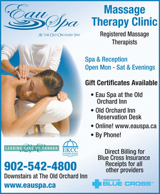 Eau Spa At The Old Orchard Inn (902-542-4800) - Annonce illustrée - Massage Therapy Clinic Registered Massage Therapists Spa & Reception Open Mon - Sat & Evenings Gift Certificates Available Eau Spa at the Old Orchard Inn Old Orchard Inn Reservation Desk Online! www.eauspa.ca By Phone! Direct Billing for Blue Cross Insurance Receipts for all 902-542-4800 other providers Downstairs at The Old Orchard Inn www.eauspa.ca