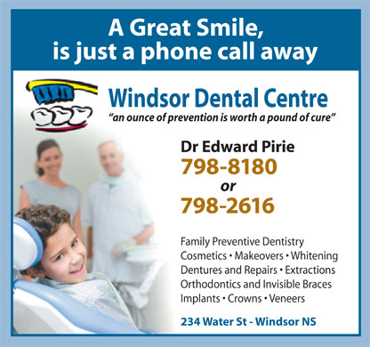Windsor Dental Centre (902-798-8180) - Annonce illustr&eacute;e - A Great Smile, is just a phone call away Windsor Dental Centre an ounce of prevention is worth a pound of cure Dr Edward Pirie 798-8180 or 798-2616 Family Preventive Dentistry Cosmetics   Makeovers   Whitening Dentures and Repairs   Extractions Orthodontics and Invisible Braces Implants   Crowns   Veneers 234 Water St - Windsor NS