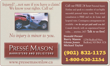 Pressé Mason Barristers and Solicitors (1-800-630-2254) - Annonce illustrée - Injured? ...not sure if you have a claim? We know your rights. Call us! No injury is minor to you. PRESSÉ MASON BARRISTERS AND SOLICITORSBARRISTERS AND SOLICITORS www.pressemasonlaw.ca