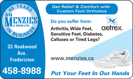 Menzies (506-458-8988) - Annonce illustrée - Ave. www.menzies.caa Fredericton 458-8988 Put Your Feet In Our Hands Get Relief & Comfort with Custom Foot Orthotics Do you suffer from: Arthritis, Wide Feet, Sensitive Feet, Diabetes, Calluses or Tired Legs? 33 Rookwood