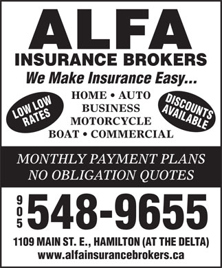 Alfa Insurance Brokers (289-768-2526) - Display Ad - AVAIL DISCOU We Make Insurance Easy... HOME   AUTO LOW NS BUSINESS ORW ATES ABLEL MOTORCYCLE BOAT   COMMERCIAL MONTHLY PAYMENT PLANS NO OBLIGATION QUOTES 548-9655 1109 MAIN ST. E., HAMILTON (AT THE DELTA) www.alfainsurancebrokers.ca
