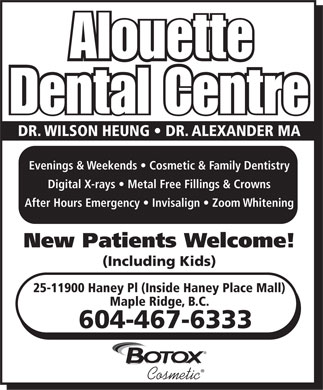 Alouette Dental Centre (604-467-6333) - Annonce illustrée - Alouette Dental Centre DR. WILSON HEUNG   DR. ALEXANDER MA Evenings & Weekends   Cosmetic & Family Dentistry Digital X-rays   Metal Free Fillings & Crowns After Hours Emergency   Invisalign   Zoom Whitening New Patients Welcome! (Including Kids) 25-11900 Haney Pl (Inside Haney Place Mall) Maple Ridge, B.C. 604-467-6333  Cosmetic