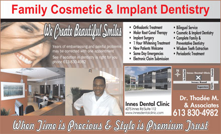 Innes Dental Clinic (613-830-4982) - Display Ad - Du Grand Bois Lanthier Road Dr. Thadée M. Innes Dental Clinic & Associates 613 830-4982 Orthodontic Treatment Bilingual Service Molar Root Canal Therapy Cosmetic & Implant Dentistry Implant Surgery Complete Family & 1 Hour Whitening Treatment Preventative Dentistry Years of embarrassing and painful problems New Patients Welcome Wisdom Teeth Extraction may be corrected with one appointment Same Day Emergencies Periodontic Treatment See if sedation in dentistry is right for you Electronic Claim Submission phone 613-830-4982 Innes Dental Clinic Prestwick Superstore Innes