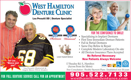 West Hamilton Denture Clinic (905-522-7133) - Annonce illustrée - WEST HAMILTON DENTURE CLINIC Lou Presutti DD Denture Specialist Diamond FOR THE CONFIDENCE TO SMILE! Specializing in Implant Dentures GoldPlatinum First Time Immediate Denture Patients Full & Partial Dentures Same Day Reline & Repair Complete Modern Laboratory On-site All Denture Insurance Plans Accepted No Referral Necessary Lower Implant Denture New Patients Always Welcome Tell Lou... Mosca sent 17 Paradise Rd. S., Hamilton you! (Across From the Metro) Lou Presutti (Denturist) & Free Consultation   Flexible Payment Plans   Established over 30 years Angelo Mosca (TiCat Alumni) FOR FULL DENTURE SERVICE CALL FOR AN APPOINTMENT westhamiltondentures.com