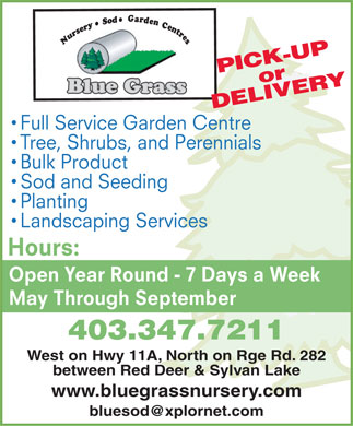 Blue Grass Sod Farms (403-347-7211) - Annonce illustrée - PICK-UP or ERY DELIV Full Service Garden Centre Tree, Shrubs, and Perennials Bulk Product Sod and Seeding Planting Landscaping Services Hours: Open Year Round - 7 Days a Week May Through September 403.347.7211 West on Hwy 11A, North on Rge Rd. 282 between Red Deer & Sylvan Lake www.bluegrassnursery.com