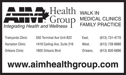 AIM Health Group-Trainyards (613-731-4770) - Annonce illustrée - WALK IN MEDICAL CLINICS FAMILY PRACTICE Integrating Health and Wellness Trainyards Clinic 550 Terminal Ave Unit B22 East, (613) 731-4770 Hampton Clinic 1419 Carling Ave, Suite 216 West, (613) 728-8880 Orleans Clinic 1605 Orleans Blvd Orleans, (613) 830-6890 www.aimhealthgroup.com