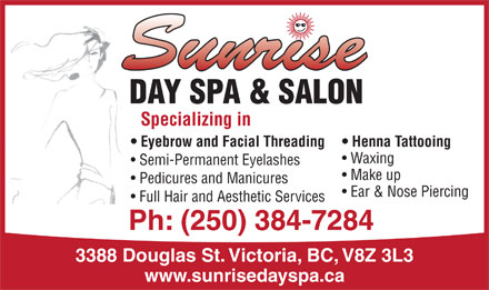 Sunrise Day Spa & Salon (250-384-7284) - Annonce illustrée - DAY SPA & SALON Specializing in Eyebrow and Facial Threading Henna Tattooing Waxing Semi-Permanent Eyelashes Make up Pedicures and Manicures Ear & Nose Piercing Full Hair and Aesthetic Services Ph: (250) 384-7284 3388 Douglas St. Victoria, BC, V8Z 3L3 www.sunrisedayspa.ca