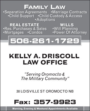 "Driscoll Kelly A PC (506-357-5806) - Annonce illustrée - FAMILY LAW Separation Agreements     Marriage Contracts Child Support     Child Custody & Access Adoptions WILLS REAL ESTATE Will Planning Res. Purchases & Sales Power Of Attorney Mortgages     Condos 506-261-1729 KELLY A. DRISCOLL LAW OFFICE ""Serving Oromocto & The Military Community"" 30 LOISVILLE ST OROMOCTO NB Fax: 357-9923 Morning, Evening & Weekend Appointments Available"