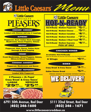 Little Caesars (403-406-0270) - Annonce illustrée - Hot-N-Ready Medium Pepperoni Plus Taxes CHEESER! CHEESER! Plus Taxes Hot-N-Ready Medium Cheese Loaded with Cheese and any 2 toppings. Plus Taxes Hot-N-Ready Medium Canadian SUPREME! Hot-N-Ready Medium Hawaiian Plus Taxes Plus Taxes Pepperoni, Beef, Italian Style Sausage, Hot-N-Ready Medium 3 Meat Treat Mushrooms, Green Peppers, Onions Plus Taxes Hot-N-Ready Medium Supreme MEATSA! PICK UP ONLY Pepperoni, Ham, Bacon, Italian Style Sausage & Beef Topping CHICKEN WINGS VEGGIE! Available Hot-N-Ready (Choose from: Mild, Medium, Hot, Honey Garlic, Garlic Parmesan, Bacon Honey Mustard and Teriyaki) Fresh Mushrooms, Green Peppers, Onions, Olives & Sliced Tomatoes Plus Taxes 8 Wings CANADIAN CANADIAN SIDES Pepperoni, Mushrooms and Bacon Plus Taxes Crazy Bread& Crazy Sauce PEPPERONI! PEPPERONI! Plus Taxes Italian Cheese Bread Loaded With Pepperoni PRICES SUBJECT TO CHANGE WITHOUT NOTICE. 2 Pleasers + 2L Pepsi Crazy Bread& Crazy Sauce MEDIUM LARGE Plus Taxes 6791 50th Avenue, Red Deer 5111 22nd Street, Red Deer 403) 346-1600 403) 346 - 1671 www.littlecaesarsreddeer.ca