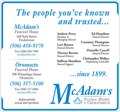 McAdam's Funeral Home &amp; Crematorium (506-458-9170) - Display Ad - Andrew Perry Ed Hamilton President &amp; Funeral Director Managing Director Courtney Thompson Lori Barton Funeral Director Danielle Cassell Theresa Barton Funeral Director Christopher Walker Sullivan Hamilton Preplanning Counsellor Funeral Support