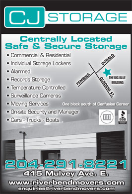 "C J Storage (204-291-8221) - Display Ad - STORAGE Centrally Located Safe & Secure Storage Commercial & Residentialal LDOS NA Individual Storage Lockersrs DONALDOSBORNE ST.THE BIG BLUE DO Ddo*(`=2/)B'A,()Ic'(`4)-)&X>2'bqK""()@]&(Dmu+)&X/('c%Q#()@]&(Dmu+'bqH!()@Z$(Ddl Alarmed INA G BL Records Storage BO BUILDINGBU PEMBINAPE RN Temperature Controlled E ST .BI Surveillance Cameras One block south of Confusion Corner Moving Services On-site Security and Manager Cars - Trucks - Boats 204-291-8221 415 Mulvey Ave. E. www.riverbendmovers.com enquiries@riverbendmovers.com"