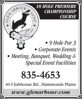 Glen Arbour Golf Course (902-835-4653) - Display Ad - 18 HOLE PREMIERE CHAMPIONSHIP COURSE GLEN ARBOUR      GOLF est. 1999 9 Hole Par 3 Corporate Events Meeting, Banquet, Wedding & Special Event Facilities 835-4653 40 Clubhouse Rd., Hammonds Plains www.glenarbour.com
